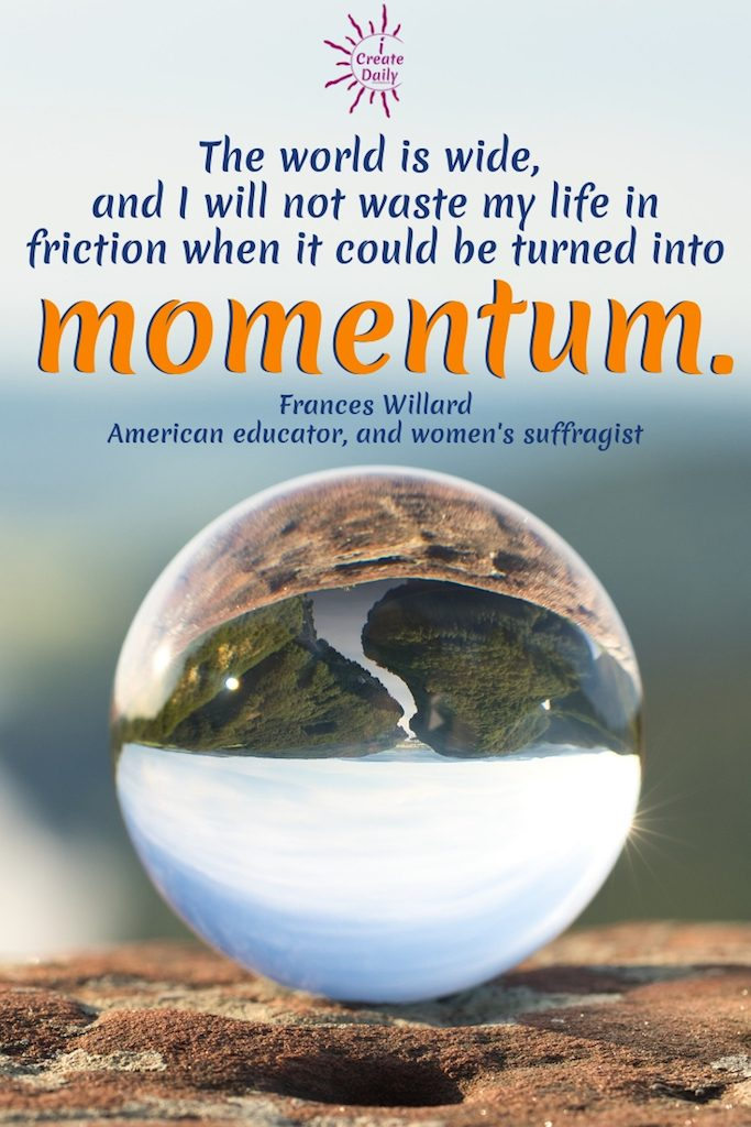 """""""The world is wide, and I will not waste my life in friction when it could be turned into momentum.""""  ~Frances Willard, educator, temperance reformer, suffragist, author, 1839-1898 #MomentumQuote #Inspirational #FrancesWillardQuote #TakeAction #Goals #ICreateDaily"""