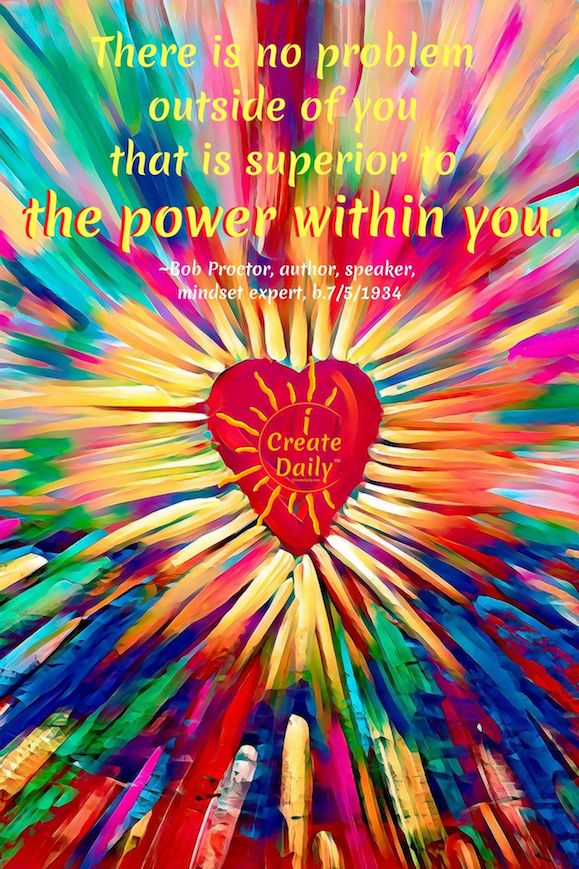 QUOTE: There is no problem outside of you that is superior to the power within you. ~Bob Proctor, Bright Painted Heart - Image by Marek Studzinski from Pixabay