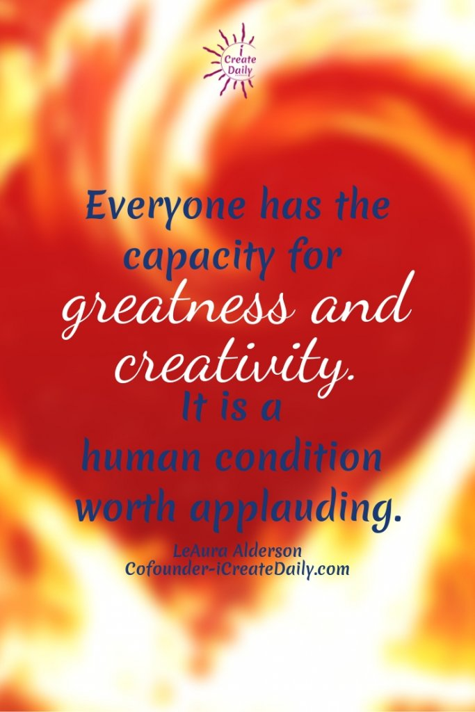 """Everyone has the capacity for greatness and creativity. It is a human condition worth applauding."" ~LeAura Alderson, Cofounder-iCreateDaily.com #ArtQuotes #Spiritual #Motivation #Creativity #Soul #Inspiring"