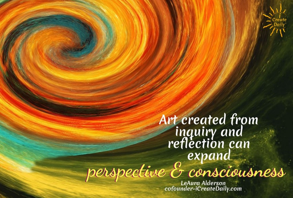 Art created from inquiry and reflection can expand perspective and consciousness.~LeAura Alderson, cofounder - iCreateDaily.com® #IntuitiveArt #WhatIsIntuitiveArt #Intuition #ArtisticIntuition #iCreateDaily