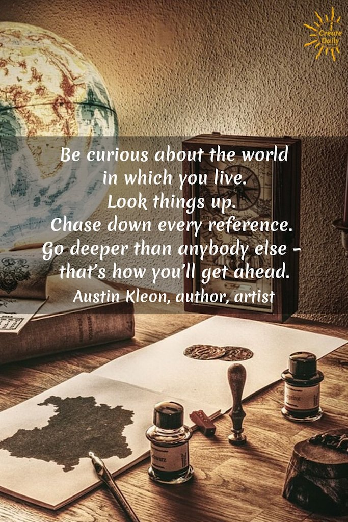 Be curious about the world in which you live. Chase down every reference. Go deeper than anybody else — that's how you get ahead. ~Austin Kleon, author, artist #inspiration #writing #Art #Artists #quotes #CreativityQuotes #Creatives #Creators #Creativity