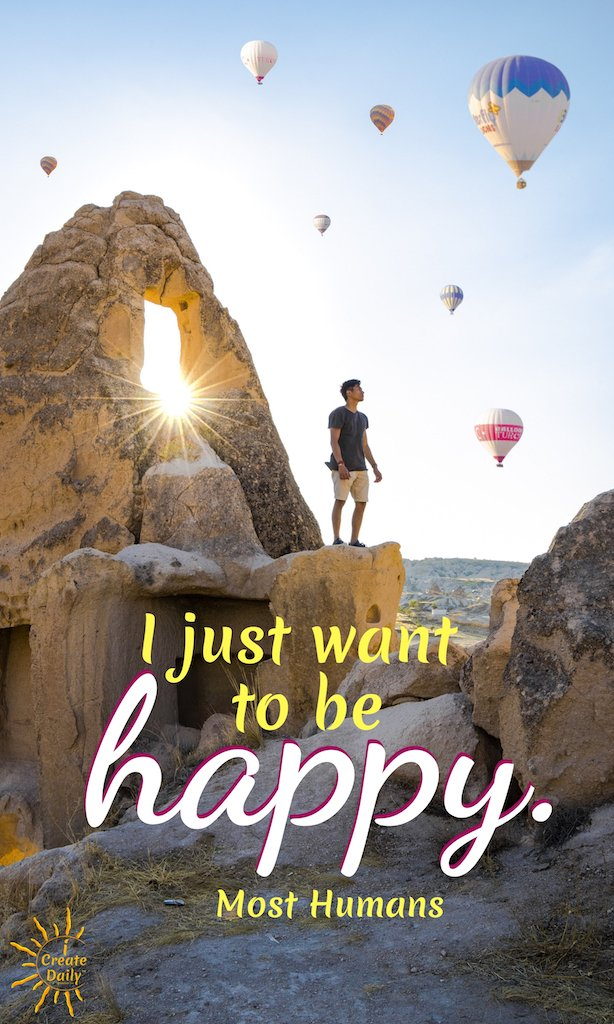 """I just want to be happy."" ~Most Humans  