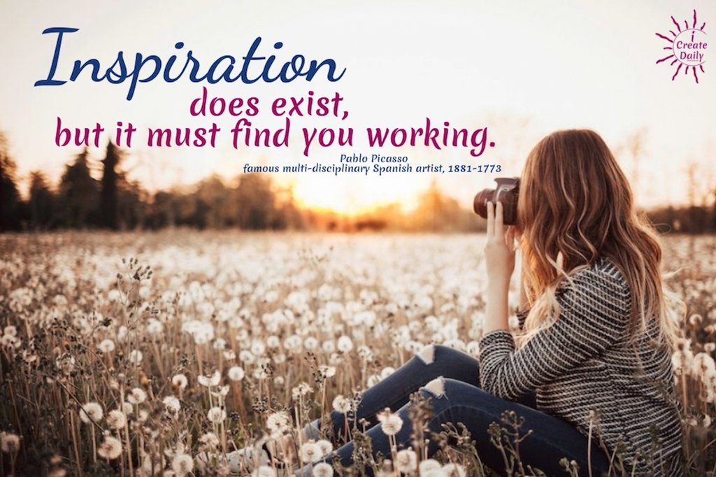 """Inspiration does exist, but it must find you working."" ~Pablo Picasso, famous multi-disciplinary Spanish artist, 1881-1773  