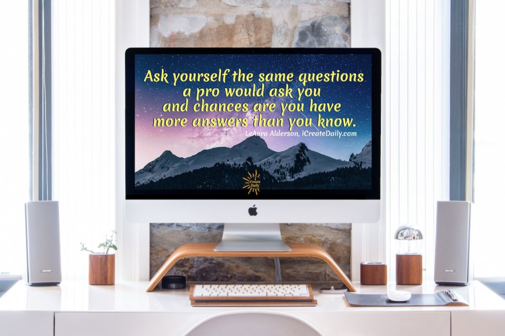 Ask yourself the same questions the pros will ask you and chances are you have more answers than you realized. ~LeAura Alderson, Cofounder-iCreateDaily.com  | #Motivation #Success #Life #Wallpaper #Positive #Funny #Depression #Encouragement #Inspirational #Daily #Christian #Love #Strength #Business #Self #Anxiety #Health #Happy #Humor #Team #Motivation #Wisdom #Background #Leadership #Truths #Best