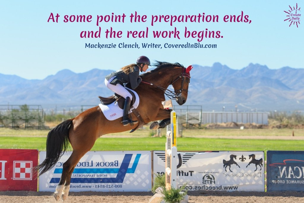 """""""At some point the preparation ends, and the real work begins."""" ~Mackenzie Clench, Writer, CoveredInBlu.com #DoTheWork #FollowYourPassion #WorkOfYourHeart #HardWork #Discipline"""