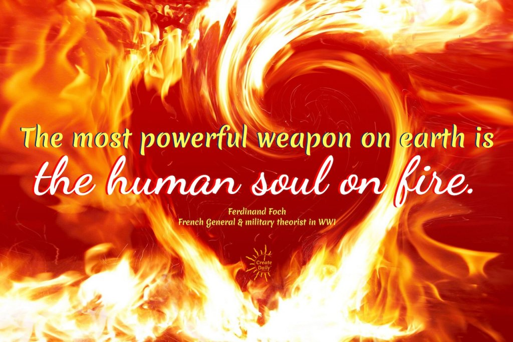 The most powerful weapon on earth is the human soul on fire. ~WWI French general, Ferdinand Foch#TheHumanSoulOnFire #SoulQuotes #PassionQuotes #FollowYourHeartQuotes #PursueYourDreams