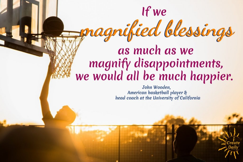 "John Wooden quote: ""If we magnified blessings a much as we magnify disappointments, we would all be much happier."" #BlessingQuote #GratitudeQuote #JohnWoodenQuote"