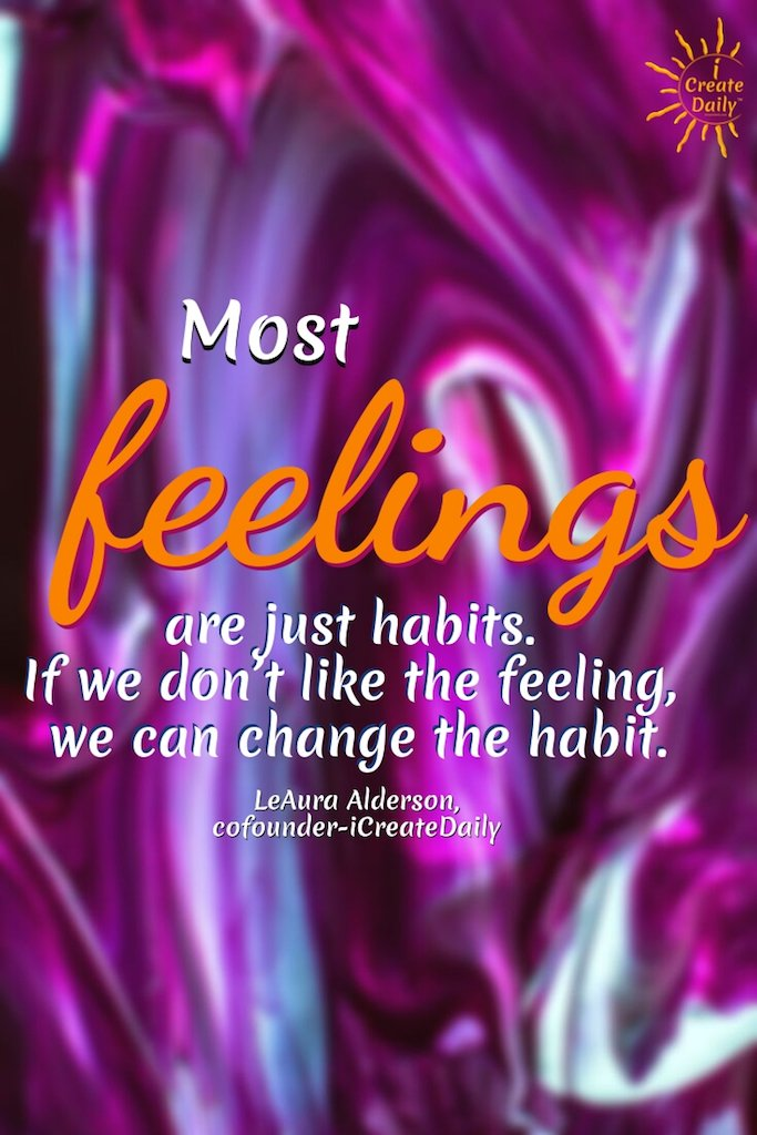 Most feelings are just habits. If we don't like the feeling, we can change the habit. ~LeAura Alderson, cofounder-iCreateDaily