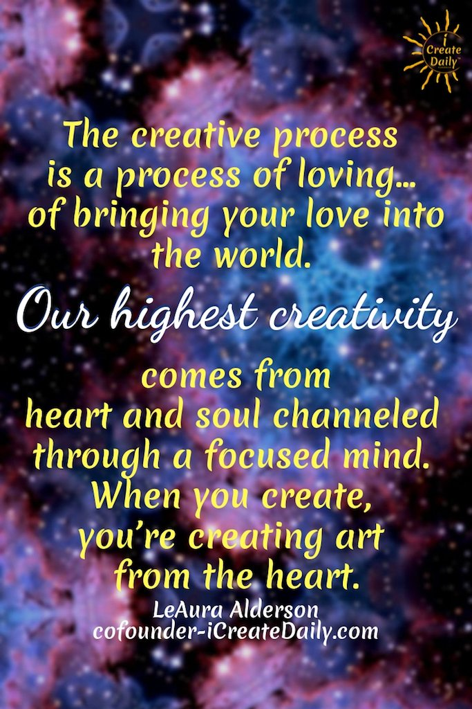 The creative process is a process of loving… of bringing your love into the world. Our highest creativity comes from heart and soul channeled through a focused mind. When you create, you're creating art from the heart.~LeAura Alderson, cofounder-iCreateDaily.com#HeartAndSoul #FocusedMind #Creativity #Creators #ArtFromTheHeart