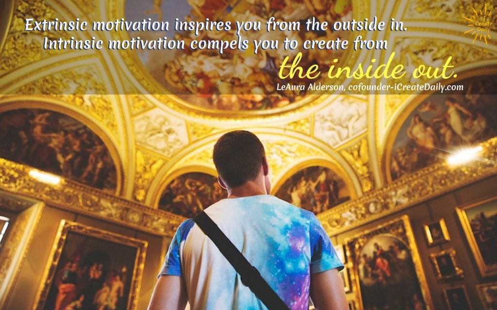 Extrinsic motivation inspires you from the outside in. Intrinsic motivation compels you to create from the inside out. ~LeAura Alderson, cofounder-iCreateDaily.com #MotivationQuotes #quotes #motivation #goals #IntrinsicAndExtrinsicMotivation
