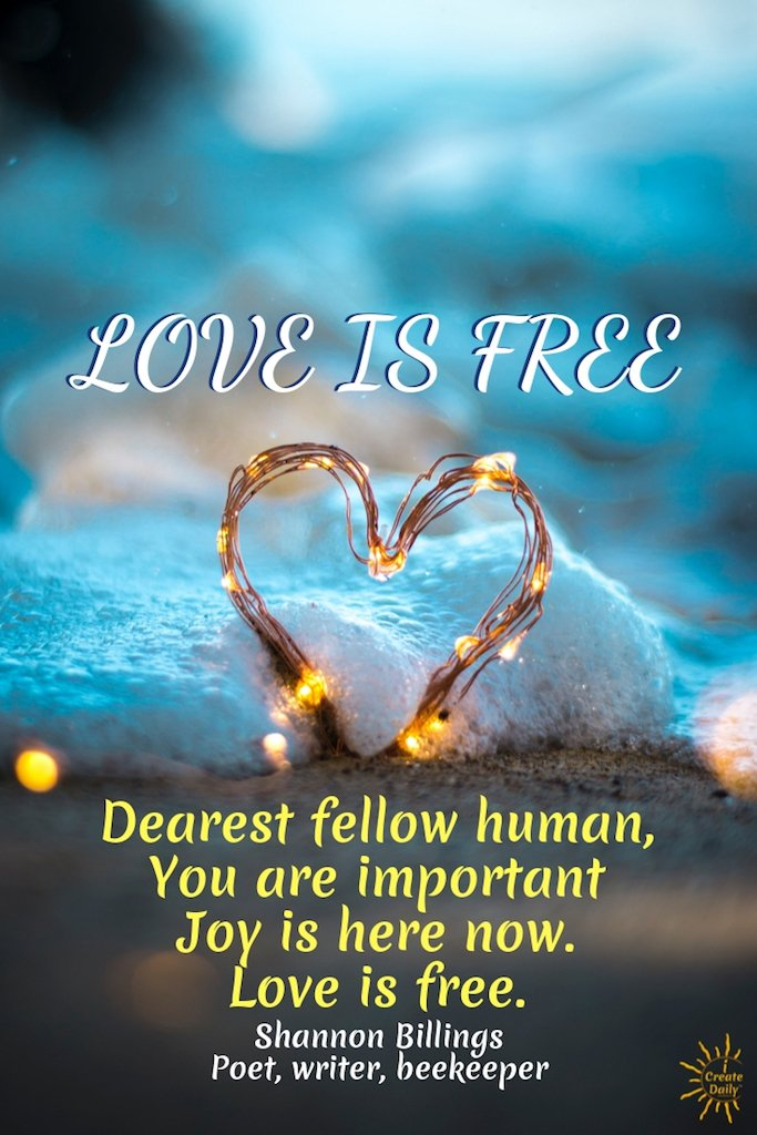 LOVE IS FREE, Dearest fellow human, You are important Joy is here now Love is free. ~Shannon Billings, Poet, writer, beekeeper #LoveQuote #LovePoem #JoyQuote #Love #Freedom #LifeQuotes #Kindness