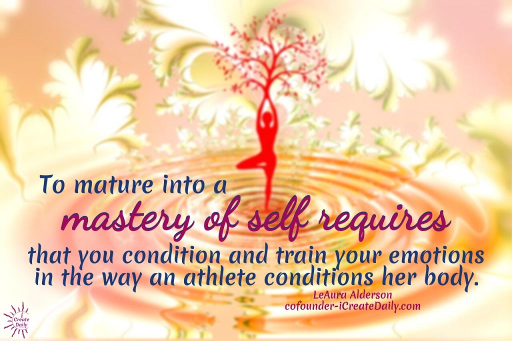 To matureinto a mastery of self requires that you condition and train your emotions in the way an athlete conditions her body. ~LeAura Alderson, cofounder-iCreateDaily.com
