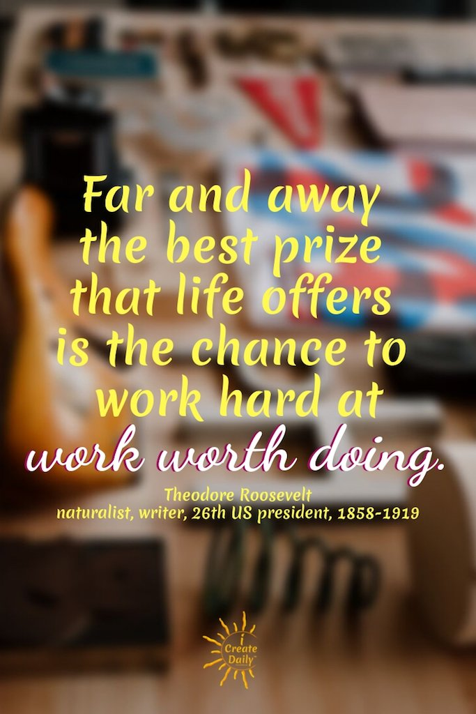 Far and away the best prize that life offers is the chance to work hard at work worth doing.~Theodore Roosevelt, naturalist, writer, 26th US president, 1858-1919#FollowYourHeartQuotes #Dreams #Passion #Purpose #DoWhatYouLove