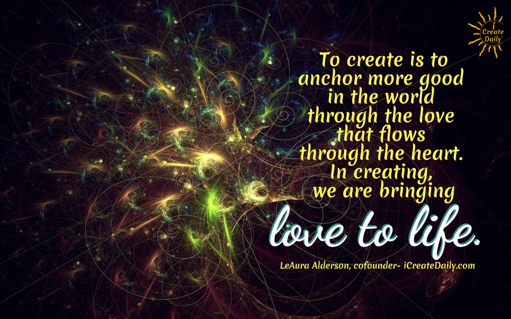 """""""To create is to anchor more good in the world through the love that flows through the heart. In creating, we are bringing love to life.""""~LeAura Alderson, iCreateDaily.com® #FollowYourHeartQuotes #Artists #CreativePeople #InspirationalQuotes #CreativityQuotes #PositiveQuotes"""