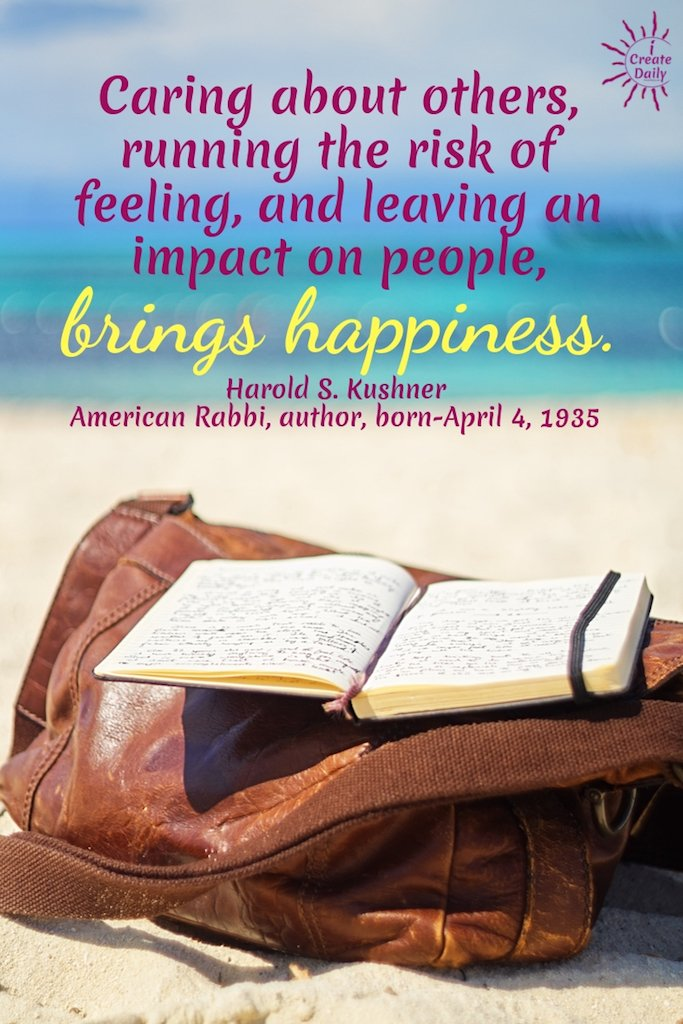 """Caring about others, running the risk of feeling, and leaving an impact on people, brings happiness."" ~Harold S. Kushner, American Rabbi, author, born-April 4, 1935"