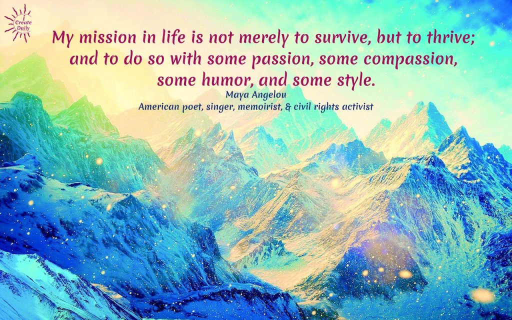 My mission in life is not merely to survive, but to thrive; and to do so with some passion, some compassion, some humor, and some style.~Maya Angelou, American poet, singer, memoirist, & civil rights activist#MayaAngelouQuotes #LifeMission #LiveWithPassion #LifePurpose #Wisdom