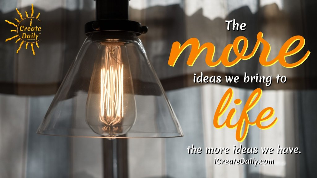 The more ideas we bring to life the more ideas we have. ~iCreateDaily.com® #DailyGoals #SettingDailyGoals #GoalSetting #DailyPlanning #IdeasQuotes #GoalsQuotes