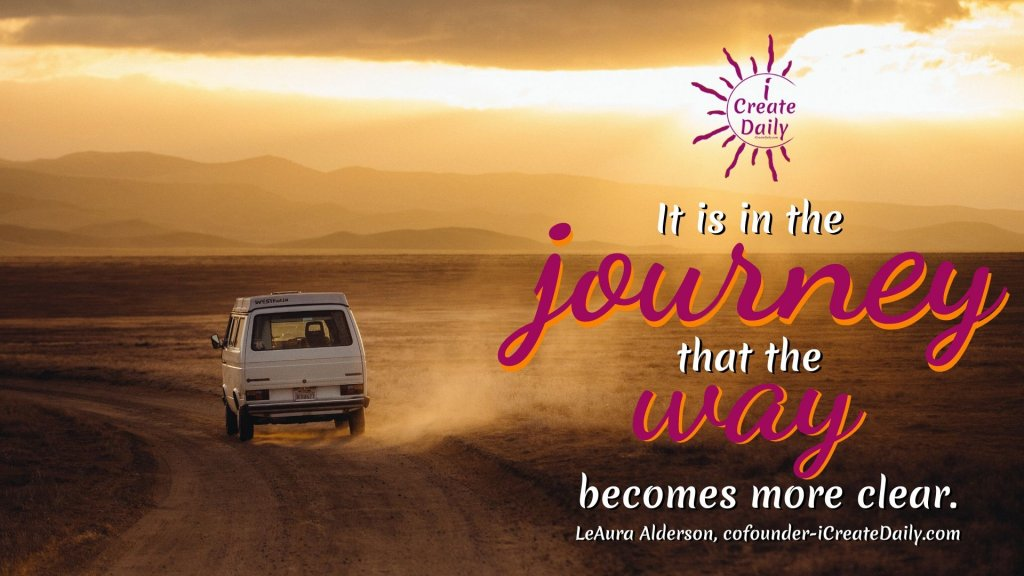 """""""It is in the journey that the way becomes more clear."""" ~LeAura Alderson, cofounder-iCreateDaily.com® #DailyGoals #AchieveYourGoals #SettingDailyGoals #LifeGoals #JourneyQuotes #iCreateDaily #LeAuraAlderson"""