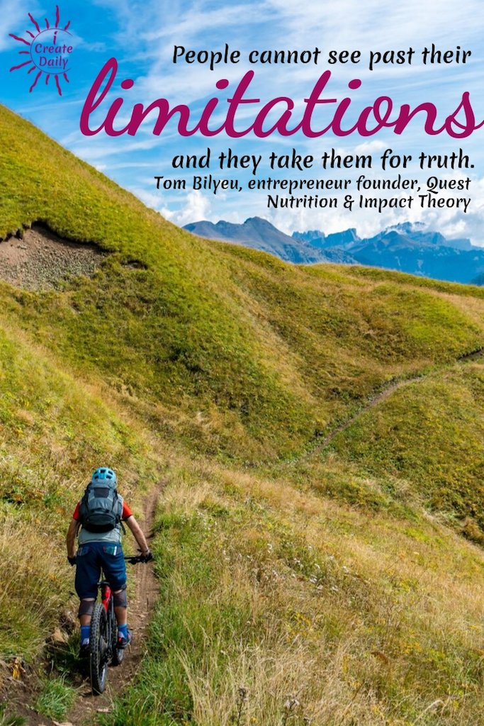 People cannot see past their limitations and they take them for truth. ~Tom Bilyeu, entrepreneur founder, Quest Nutrition & Impact Theory