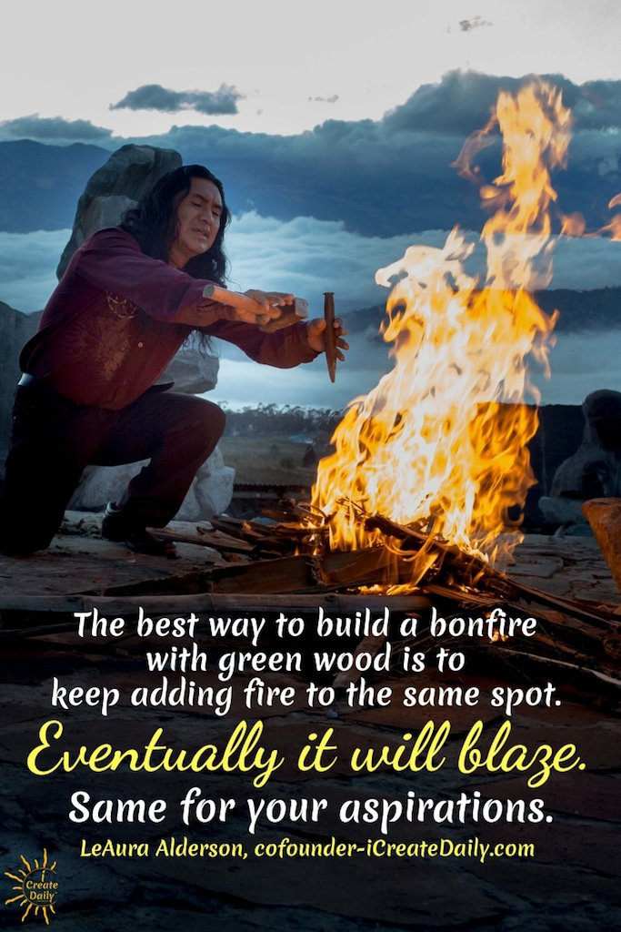 The best way to build a bonfire with green wood is to keep adding fire to the same spot. Eventually it will blaze. Same for your aspirations.~LeAura Alderson, cofounder-iCreateDaily.com®#TipsForWriters #FocusOnYourGoals #Focus #Goals #GoalSetting #HowToMakeMoneyWriting #iCreateDaily #ShortStorySubmissions