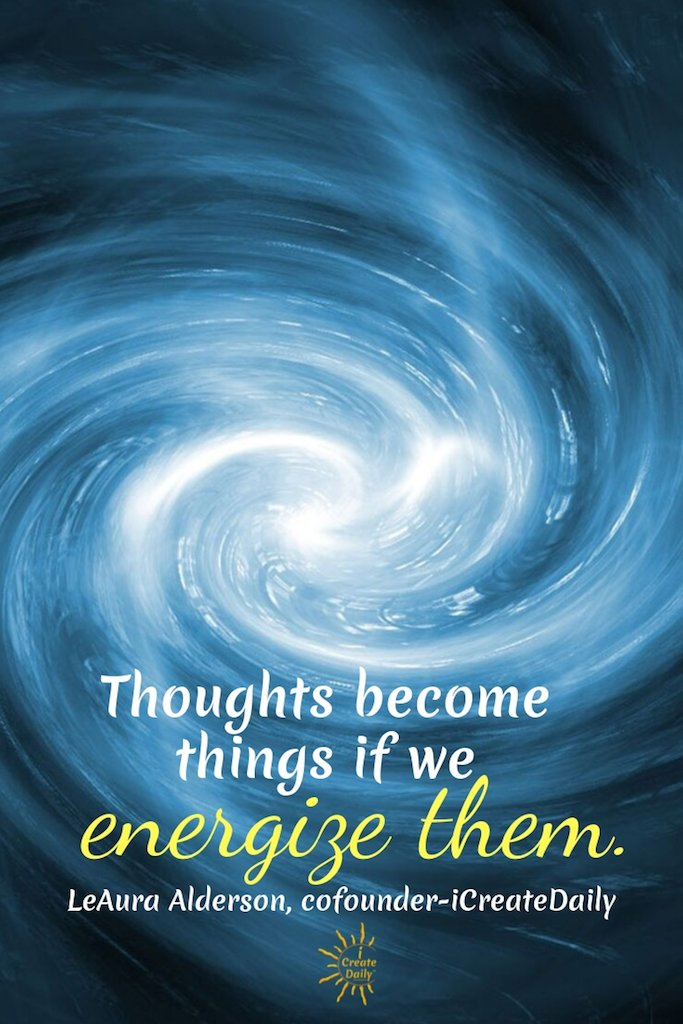 Mind over matter is YOU bringing your dreams to life, no matter the obstacles in your way.  Thoughts become things if we energize them. ~LeAura Alderson, cofounder-iCreateDaily