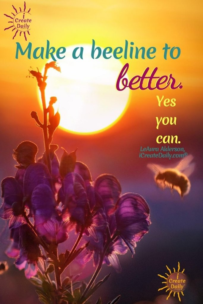 Make a beeline to better. Yes you can. ~LeAura Alderson, iCreateDaily.com® #AddictiveBehaviors #PositiveHabits #Transformation #Addiction #GoodHabits #AddictionQuotes