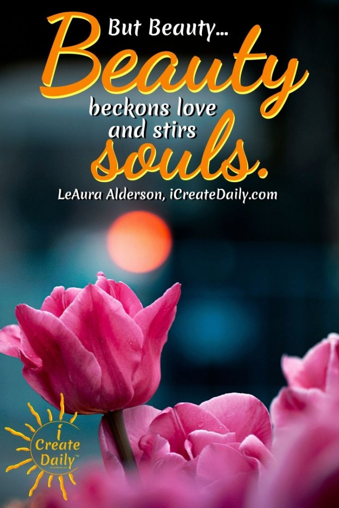BEAUTY BECKONS. #BeautyQuote #Soul #LoveQuote #BeautyQuote #iCreateDaily #CreateBeauty