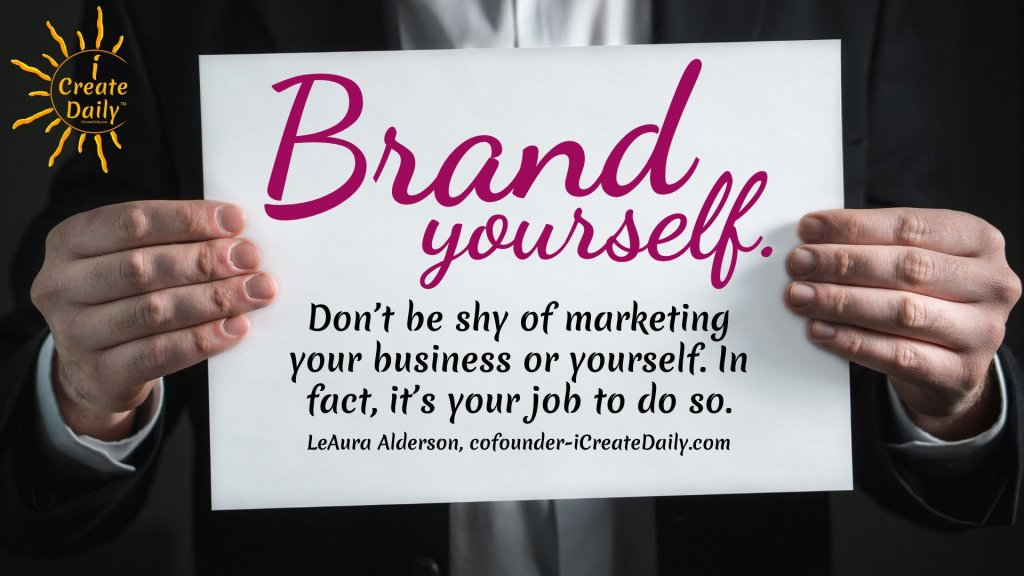 Brand yourself. Don't be shy of marketing your business or yourself. In fact, it's your job to do so. ~LeAura Alderson, cofounder-iCreateDaily.com® #BrandYourself #YourBrand #BrandOfYou #Branding #PersonalBranding #HowToCreateAPersonalBrand