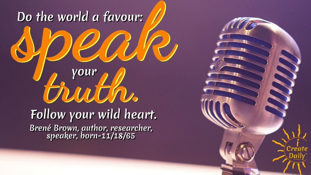 """Do the world a favour: speak your truth. Follow your wild heart.""~Brené Brown, author, researcher, speaker, born-11/18/65 #BrandYourself #YourBrand #BrandOfYou #Branding #PersonalBranding #Marketing #HowToCreateAPersonalBrand"