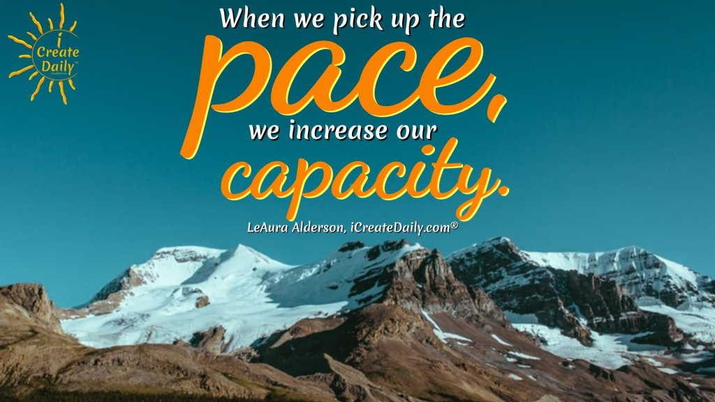 When we pick up the pace, we increase our capacity.~LeAura Alderson, iCreateDaily.com® #CapacityQuote #Pace #PickUpThePace #IncreaseCapacity #iCreateDaily #CreativityQuote