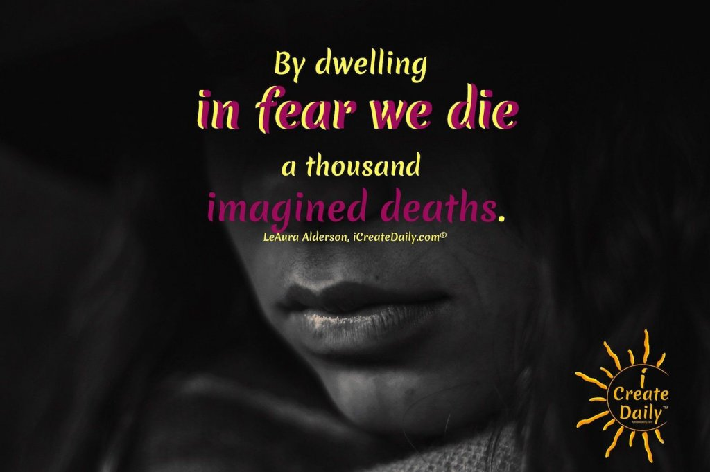 By dwelling in fear we die a thousand imagined deaths. #FearQuotes #QuotesAboutFear #FearAndDeath #FocusOnThePositive