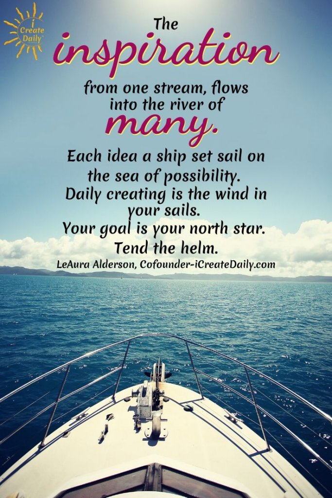 The inspiration from one stream, flows into the river of many. Each idea a ship set sail on the sea of possibility. ~LeAura Alderson, iCreateDaily.com®  #IfYouBelieveItYouCanAchieveIt #Inspiration #CreateDaily #iCreateDaily #Goals #GoalSetting