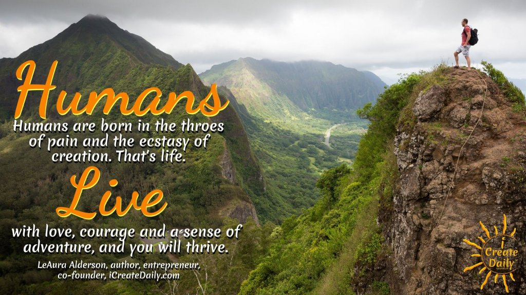 Humans are born in the throes of pain and the ecstasy of creation. That's life. Live it with love, courage and a sense of adventure, and you will thrive. ~LeAura Alderson, co-founder, iCreateDaily.com® #Humanity #Life #Inspiration #Purpose #Love #Adventure