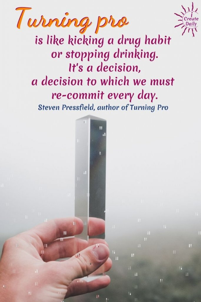 Turning pro is like kicking a drug habit or stopping drinking. It's a decision, a decision to which we must re-commit every day. ~Steven Pressfield, author, Turning Pro, b.9/1943 #TurningPro #StevenPressfieldQuote #GoingPro #StevenPressfield #Commitment #Writers #Creators