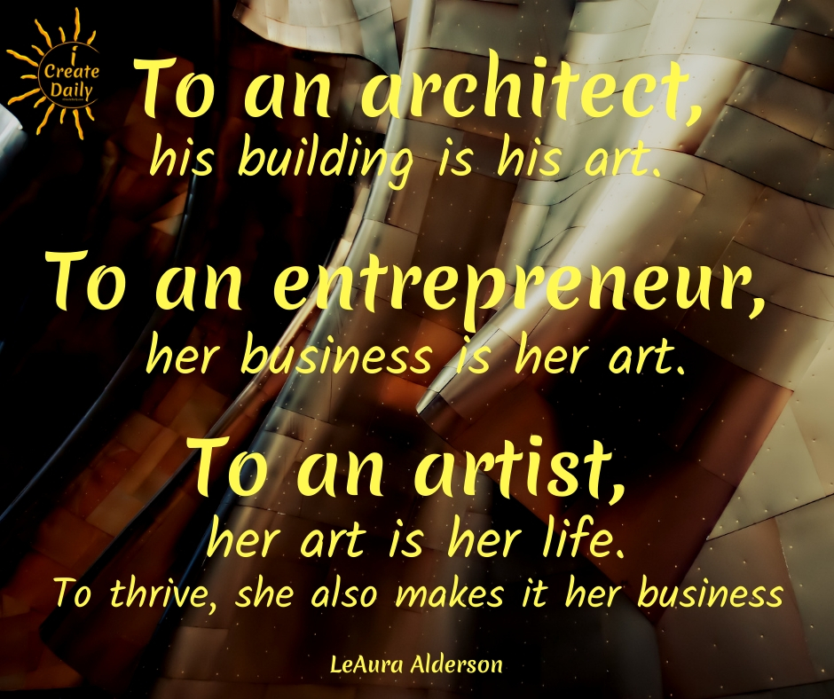 The Artist EntrepreneurTo an architect, his building is his art.To an entrepreneur, her business is her art.To an artist, her art is her life. To thrive, she must also make it her business. #ArtistEntrepreneur #Artists #Entrepreneurs #ArtistQuotes #EntrepreneurQuotes #iCreateDaily