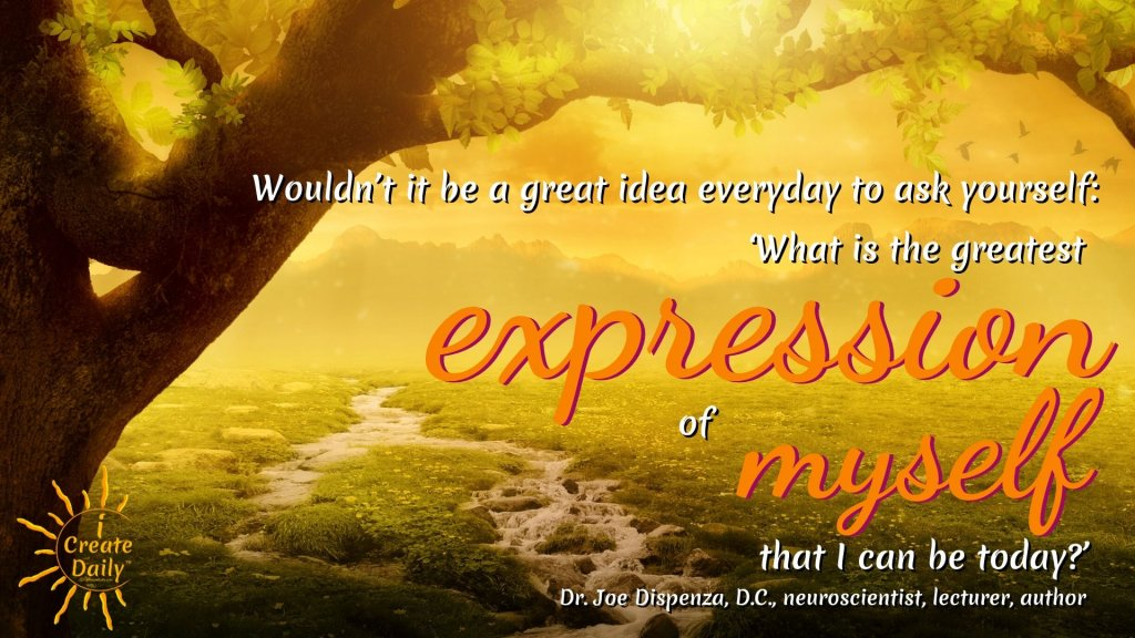 """Wouldn't it be a great idea everyday to ask yourself: 'What is the greatest expression of myself that I can be today?'"" ~Dr. Joe Dispenza, DC, neuroscientist, lecturer, author #GreatnessQuote #PersonalDevelopment #DrJoeDispenzaQuotes #BestVersionOfYourself #PersonalGrowth #DailyAffirmation"
