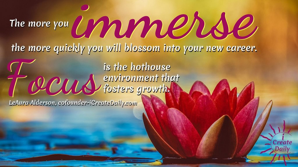 FOCUS QUOTE: The more you immerse the more quickly you will blossom into your new career. Focus is the hothouse environment that fosters growth. ~LeAura Alderson, cofounder-iCreateDaily.com #FocusQuote #HowToSetAGoal #GoalSetting #QuarterlyGoals #MonthlyGoals #WeeklyGoals #GoalsJournal #GoalsPlanning