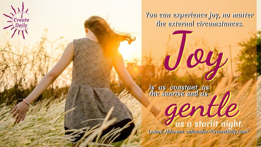 You can experience joy, no matter the external circumstance. Joy is as constant as the sunrise and as gentle as a starlit night. ~LeAura Alderson, cofounder-iCreateDaily.com®  #JoyQuotes #Joyful #QuotesAboutJoy #StateOfMind #JoyIsConstant #Presence