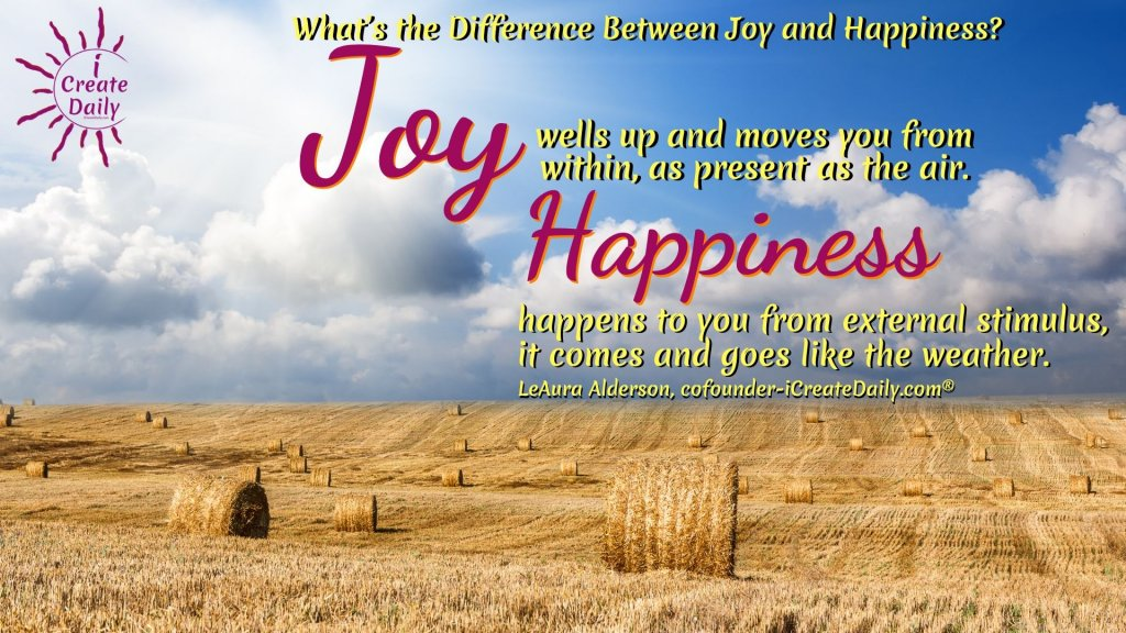 What's the Difference Between Joy and Happiness? Joy wells up and moves you from within, as present as the air. Happiness happens to you from external stimulus, it comes and goes like the weather. ~LeAura Alderson, cofounder-iCreateDaily.com® #JoyQuotes #QuotesAboutJoy #HappinessQuote #HappinessVsJoy