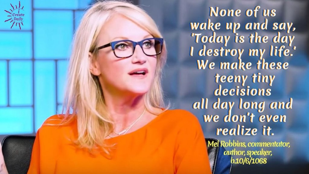 """None of us wake up and say, 'Today is the day I destroy my life.' We make these teeny tiny decisions all day long and we don't even realize it."" ~Mel Robbins, American commentator, author, speaker, b.10/6/1968 #MelRobbinsQuotes #Decisions #Change #Choice #Transformation #TheDayIsTheWay #iCreateDaily"