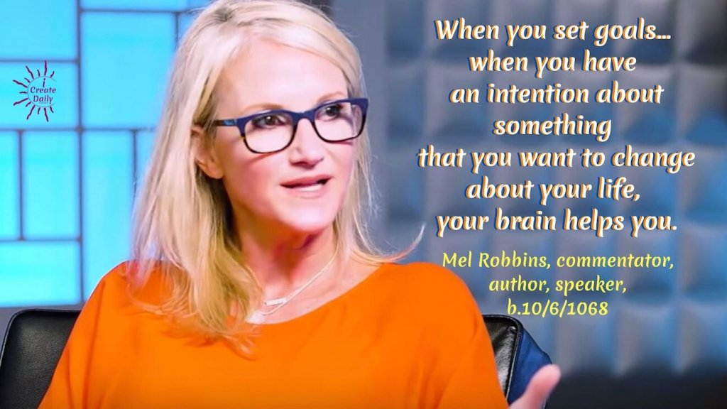 """When you set goals... when you have an intention about something that you want to change about your life, your brain helps you."" ~Mel Robbins, commentator, author, speaker, b.10/6/1968 #MelRobbinsQuotes #GoalsQuotes #GoalSetting #SettingGoals #iCreateDaily"