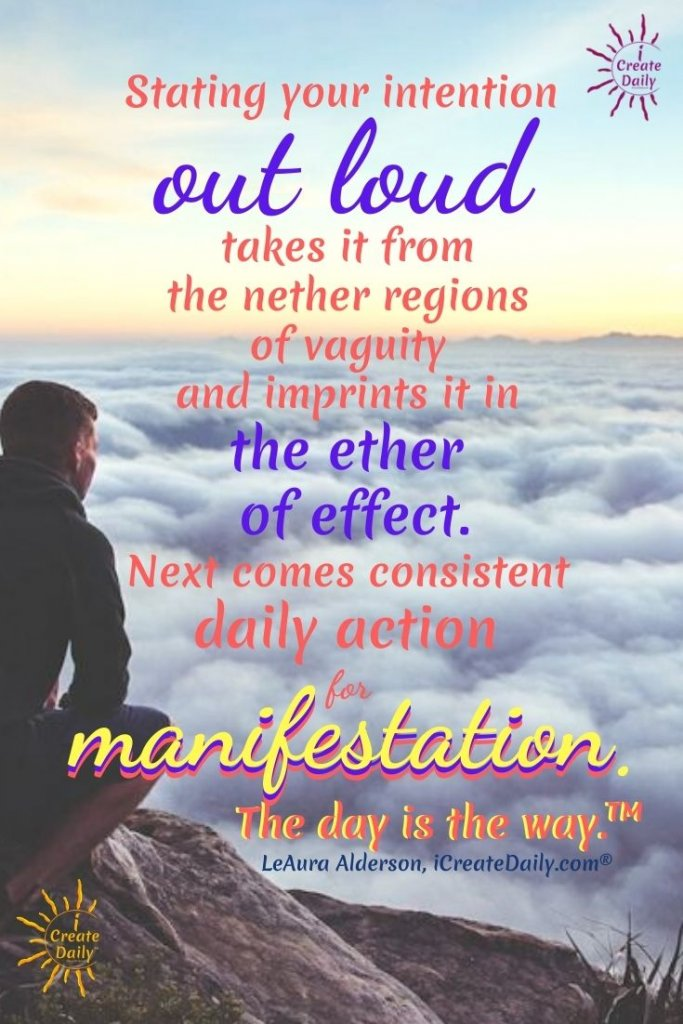 "Saying your intention ""out loud"", takes it from the nether regions of vaguity and places it in the ethers of effect; in other words, manifestation. #ThinkIt #InkIt #Goals #manifestationQuote #AchieveYourGoals #GoalSetting #Visioning #CreateDaily #TheDayIsTheWay"