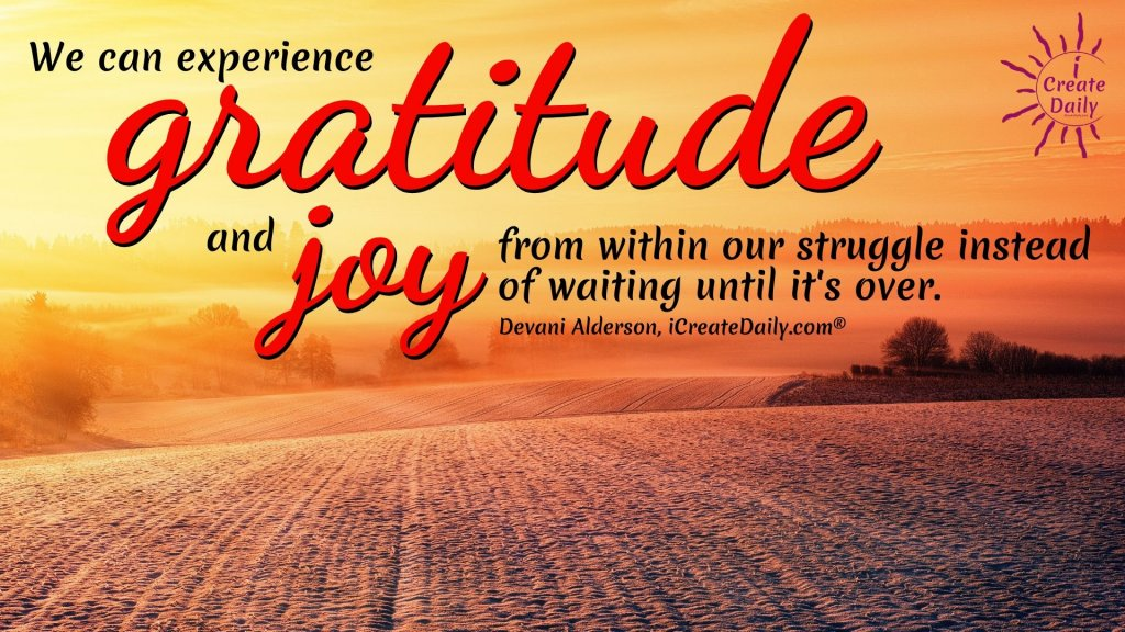 We can experience gratitude and joy from within our struggle instead of waiting until it's over.~Devani Alderson, iCreateDaily.com®#CultivateCreativity #HowToBeMoreCreative #Creativity #CreativeIdeas #Consciousness #Gratitude #Joy #Creators #Struggle