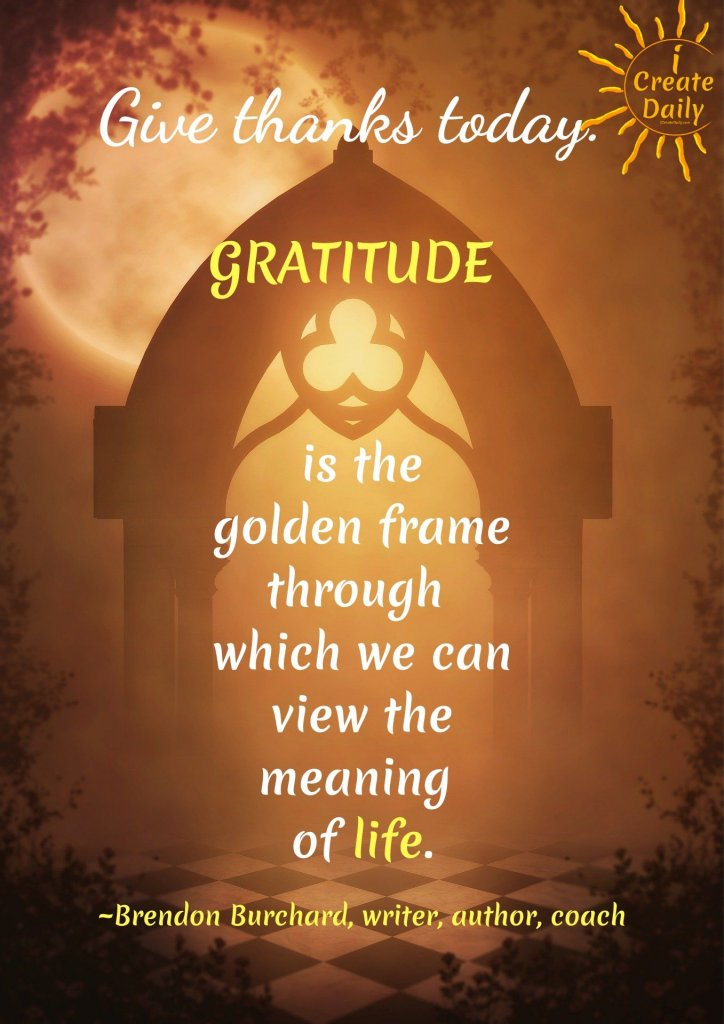 Give thanks today.  Gratitude is the golden frame through which we can view the meaning of life. ~Brendon Burchard #Gratitude #BrendonBurchardQuotes #Positivity #GratitudeQuotes #iCreateDaily.com #Quotes