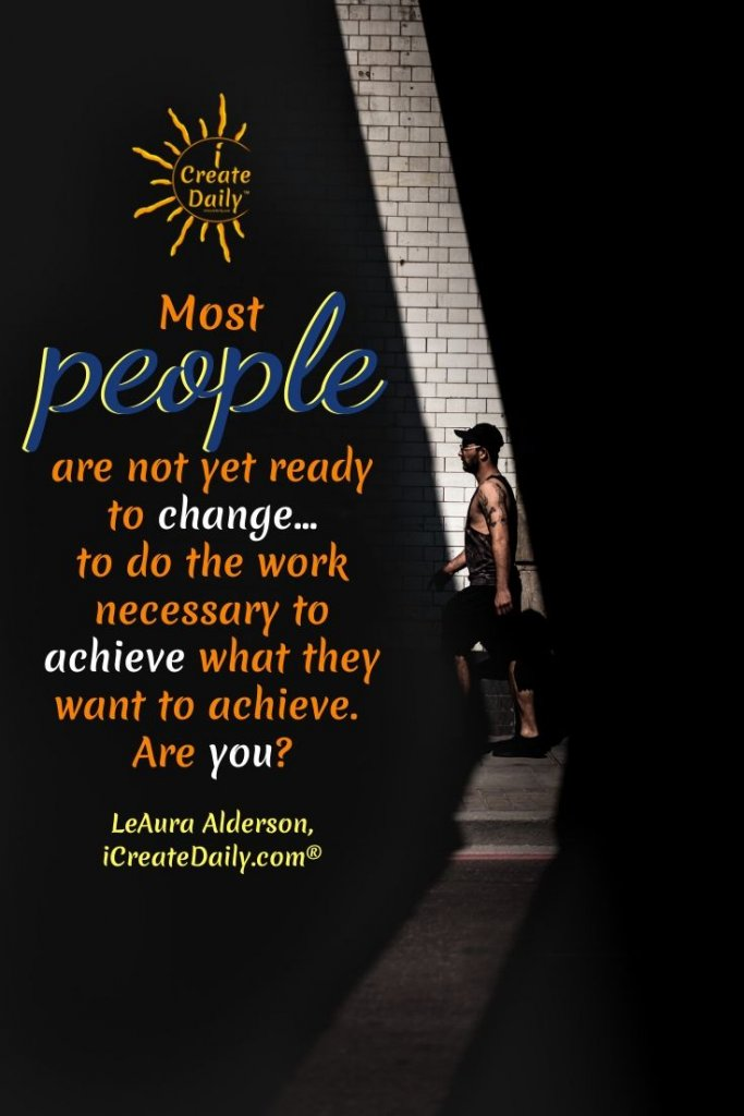 ARE YOU READY FOR CHANGE? Most people are not yet ready to change... to do the work necessary to achieve what they want to achieve. Are you?~iCreateDaily.com® #Change #ChangeQuotes #FeelingOverwhelmed #iCreateDaily #Change