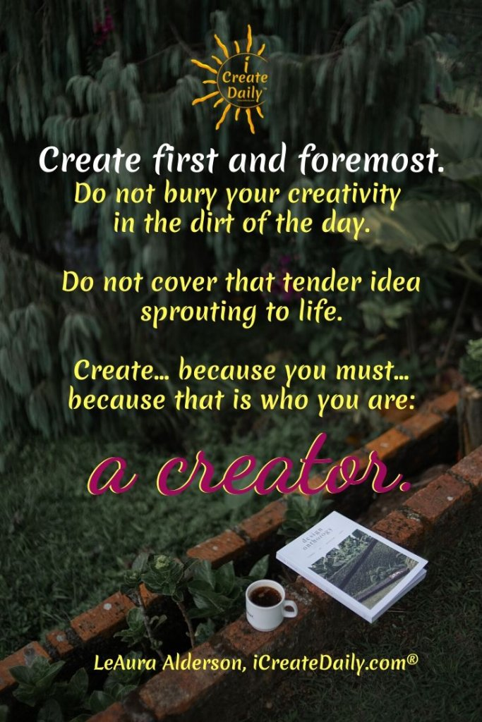 CREATE FIRST:  Create first and foremost. Do not bury your creativity in the dirt of the day. #creativity, #creator, #artquote #iCreateDaily