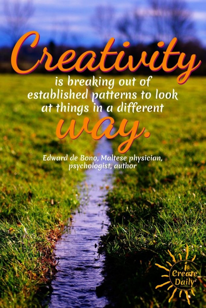 CREATIVITY QUOTE by Edward de Bono, Maltese physician, psychologist, author- Breaking patterns... seeing things differently#CreativityQuotes #ArtistQuotes #ArtQuotes #OpenMind #BreakingPatterns #iCreateDaily #PersonalDevelopment
