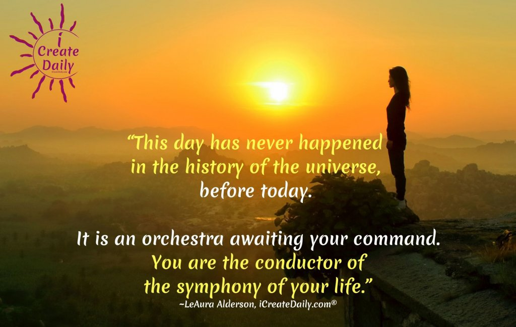 """This day has never happened in the history of the universe, before today. It is an orchestra awaiting your command. You are the conductor of the symphony of your life."" ~LeAura Alderson, cofounder-iCreateDaily® #CreateYourLife #TakeCharge #Transformation #BreakingFree #BeYou"