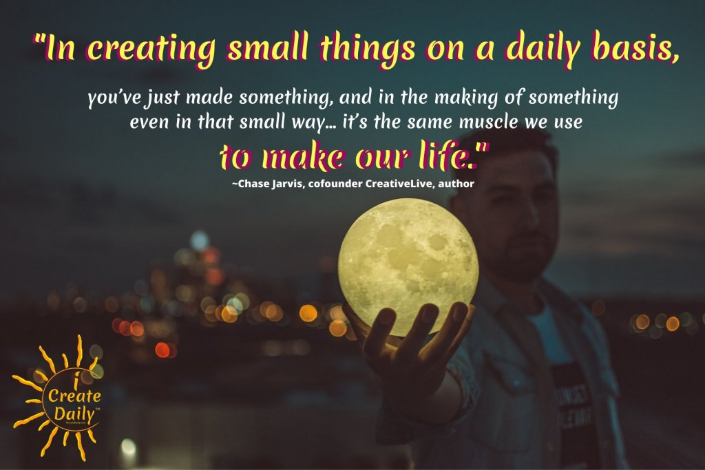 """In creating small things on a daily basis, you've just made something, and in the making of something even in that small way...it's the same muscle we use to make our life.""~Chase Jarvis, cofounder CreativeLive, author, b.1971 #CreativeCalling #ChaseJarvisQuotes #iCreateDaily #CreativePractice #CreateYourLife"