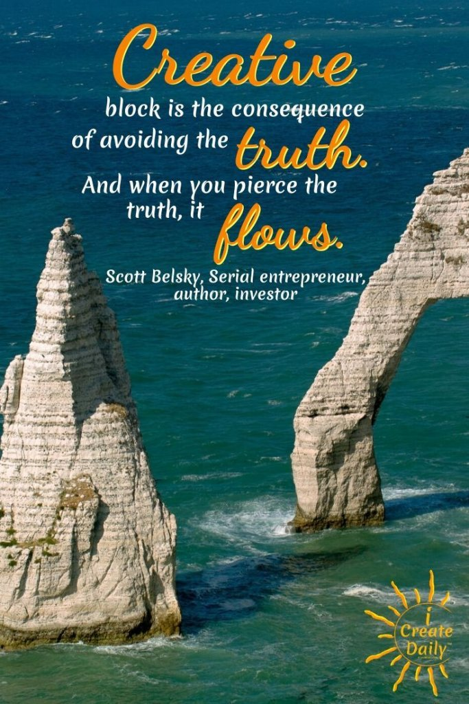 Scott Belsky Quote on Creative Blocks: Creative block is the consequence of avoiding the truth. And when you pierce the truth, it flows. ~Scott Belsky, Serial entrepreneur, author, investor #CreativityQuotes #CreativeBlocksQuote #ArtistsBlock #WritersBlock #Procrastination #iCreateDaily #PersonalDevelopment